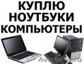 Скупка компьютеров,   мониторов,   ноутбуков,   нетбуков,   планшетов,   моноблоков,